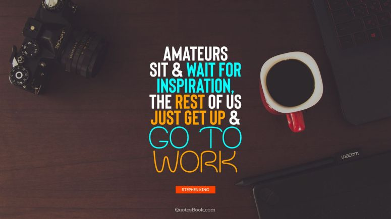 motivational-quote-amateurs-sit-and-wait-for-inspiration-the-rest-of-us-just-5925